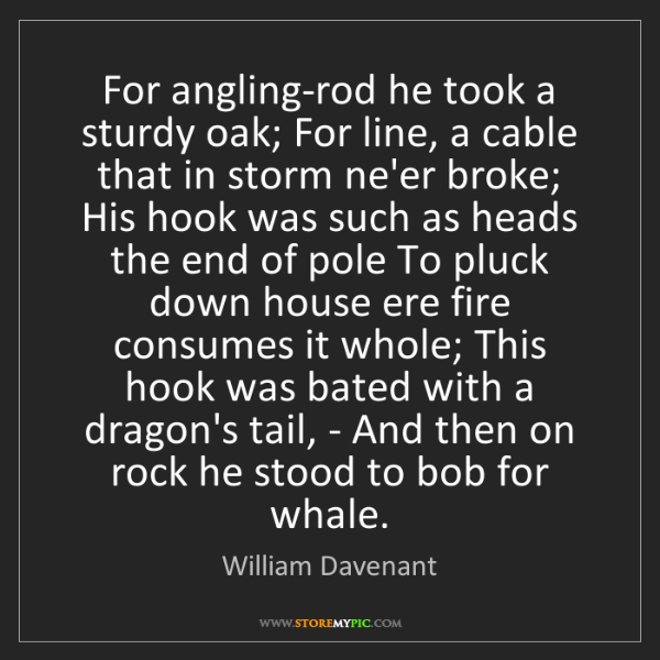 William Davenant: For angling-rod he took a sturdy oak; For line, a cable...