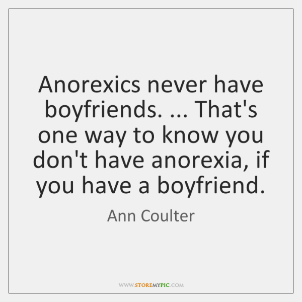 Anorexics never have boyfriends. ... That's one way to know you don't have ...