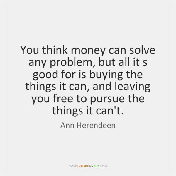 You think money can solve any problem, but all it s good ...