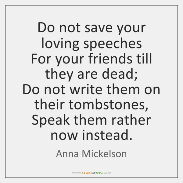 Do not save your loving speeches  For your friends till they are ...