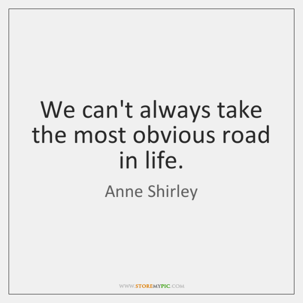 We can't always take the most obvious road in life.
