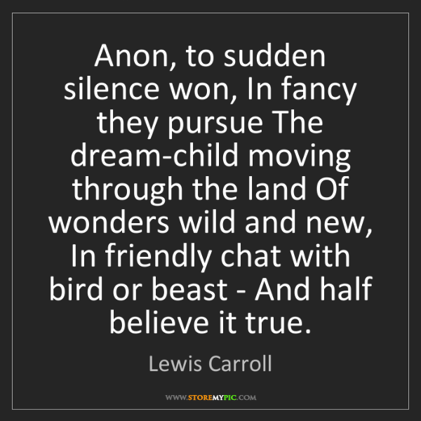 Lewis Carroll: Anon, to sudden silence won, In fancy they pursue The...