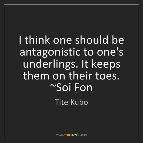 Tite Kubo: I think one should be antagonistic to one's underlings....