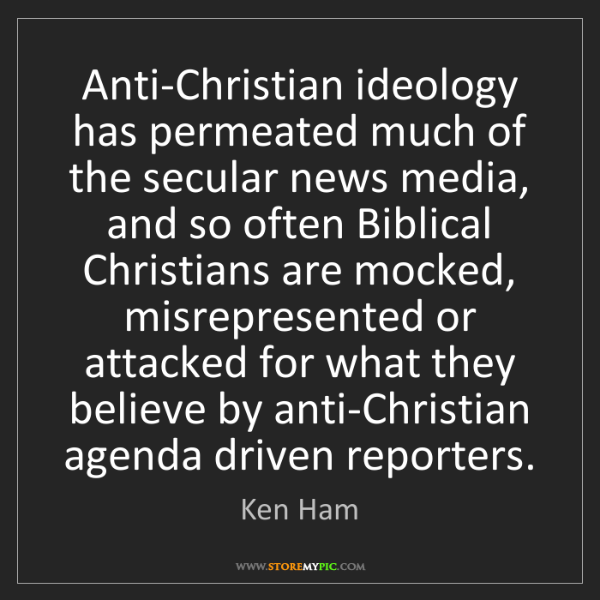 Ken Ham: Anti-Christian ideology has permeated much of the secular...