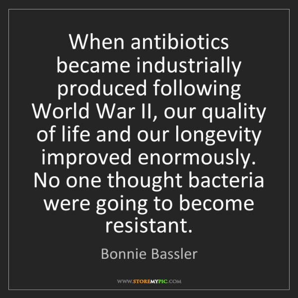 Bonnie Bassler: When antibiotics became industrially produced following...