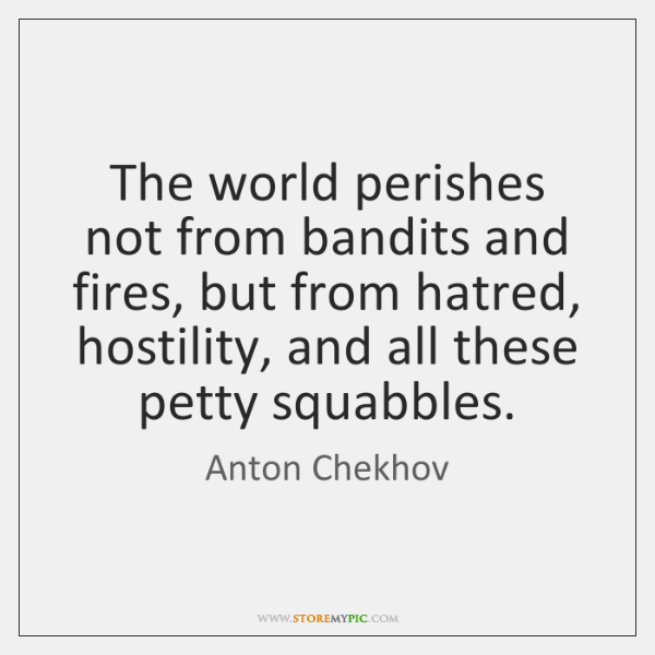 The world perishes not from bandits and fires, but from hatred, hostility, ...