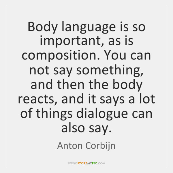 Body language is so important, as is composition. You can not say ...