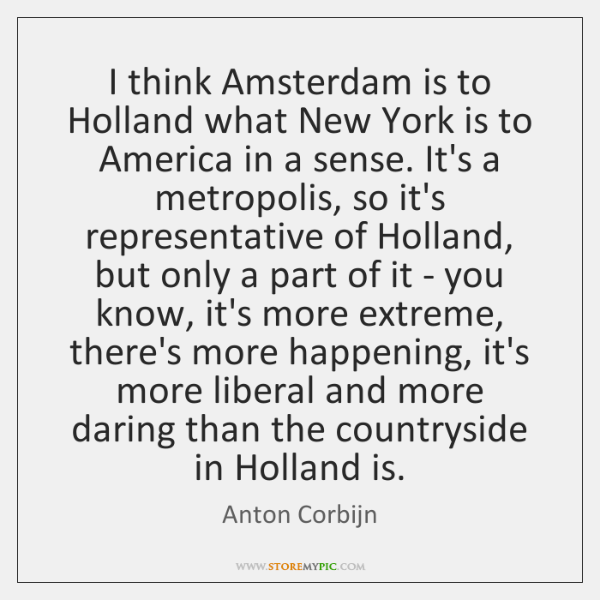 I think Amsterdam is to Holland what New York is to America ...