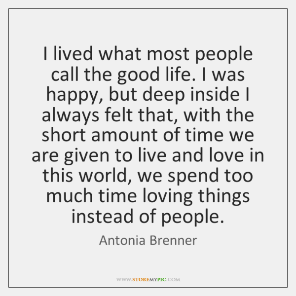 I lived what most people call the good life. I was happy, ...