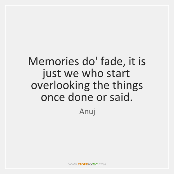 Memories do' fade, it is just we who start overlooking the things ...