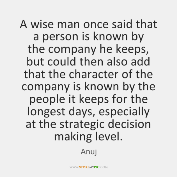 A wise man once said that a person is known by  the ...