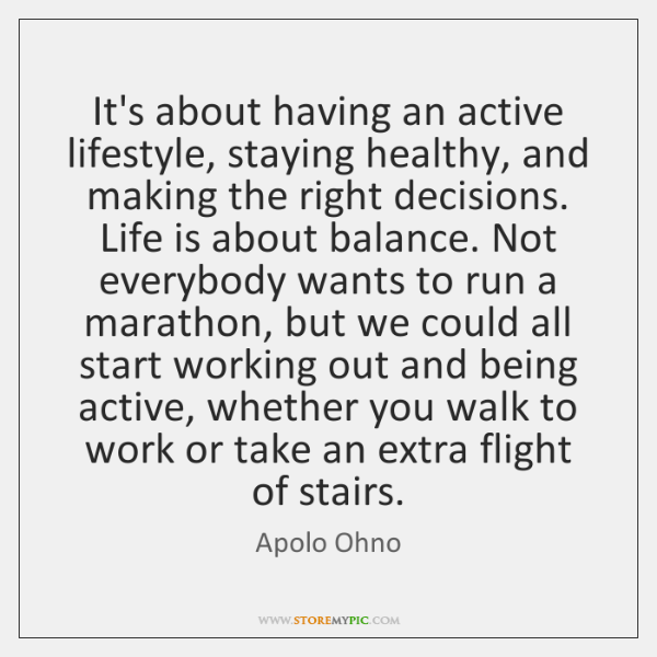 It's about having an active lifestyle, staying healthy, and making the right ...
