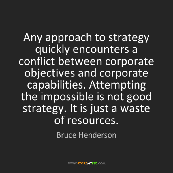 Bruce Henderson: Any approach to strategy quickly encounters a conflict...