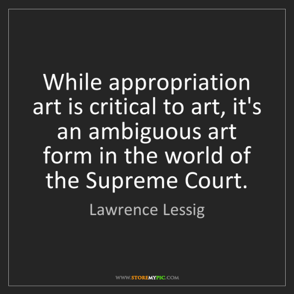 Lawrence Lessig: While appropriation art is critical to art, it's an ambiguous...
