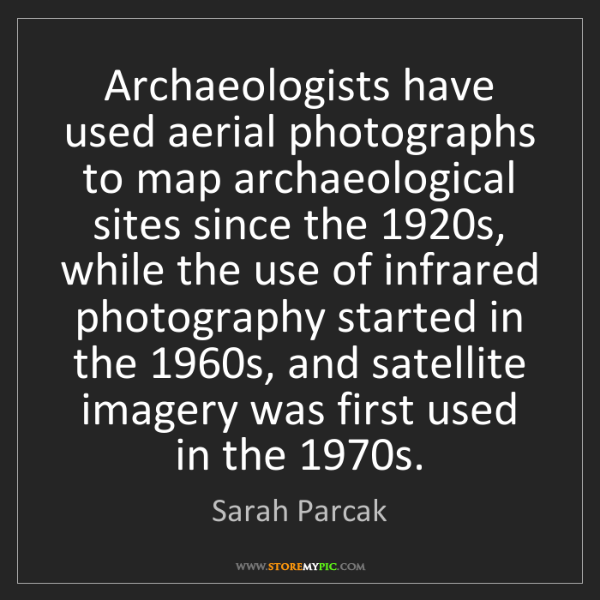 Sarah Parcak: Archaeologists have used aerial photographs to map archaeological...
