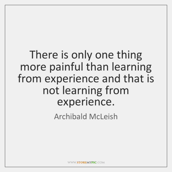 There is only one thing more painful than learning from experience and ...