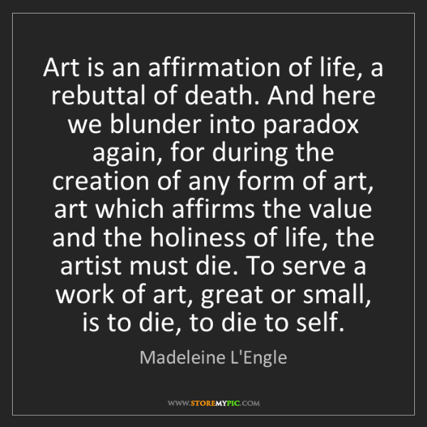 Madeleine L'Engle: Art is an affirmation of life, a rebuttal of death. And...