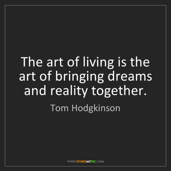 Tom Hodgkinson: The art of living is the art of bringing dreams and reality...