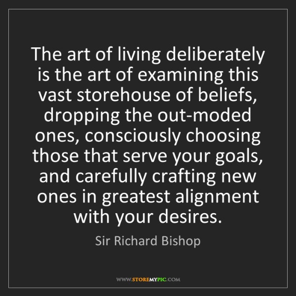 Sir Richard Bishop: The art of living deliberately is the art of examining...