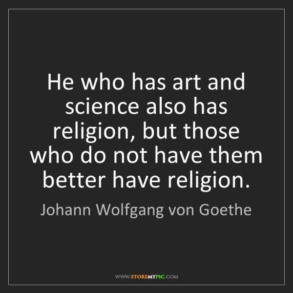 Johann Wolfgang von Goethe: He who has art and science also has religion, but those...