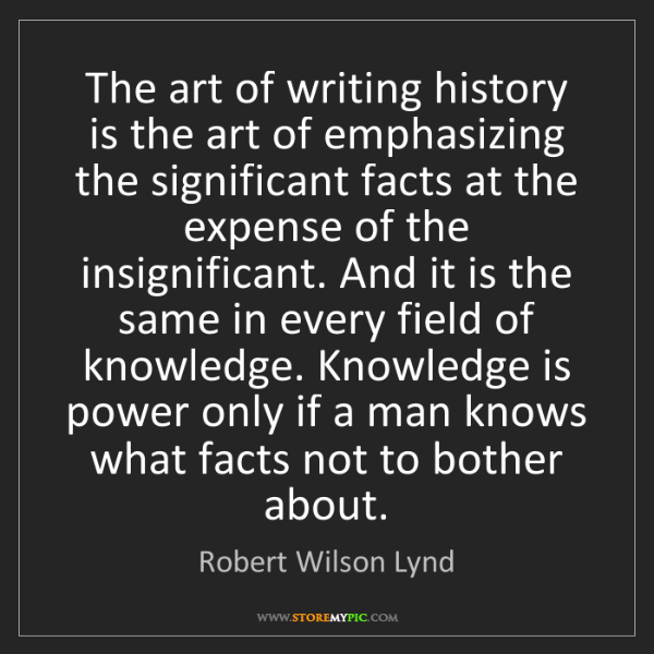 Robert Wilson Lynd: The art of writing history is the art of emphasizing...