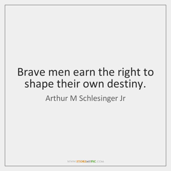 Brave men earn the right to shape their own destiny.