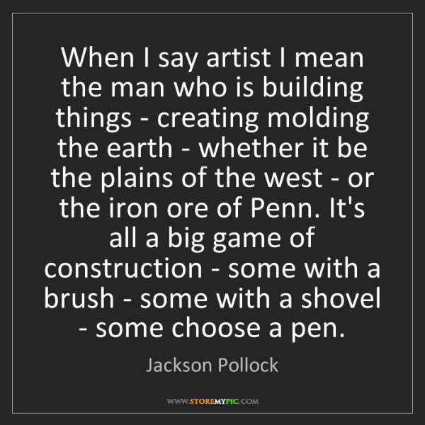 Jackson Pollock: When I say artist I mean the man who is building things...