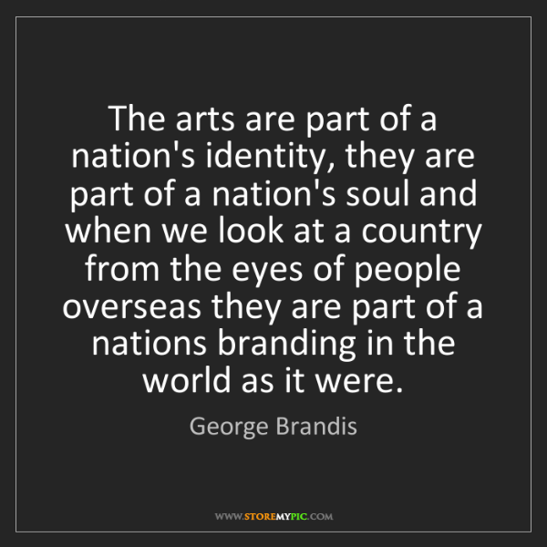 George Brandis: The arts are part of a nation's identity, they are part...