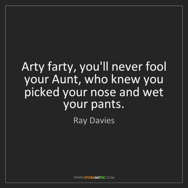 Ray Davies: Arty farty, you'll never fool your Aunt, who knew you...