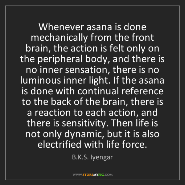 B.K.S. Iyengar: Whenever asana is done mechanically from the front brain,...