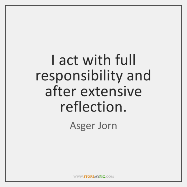 I act with full responsibility and after extensive reflection.