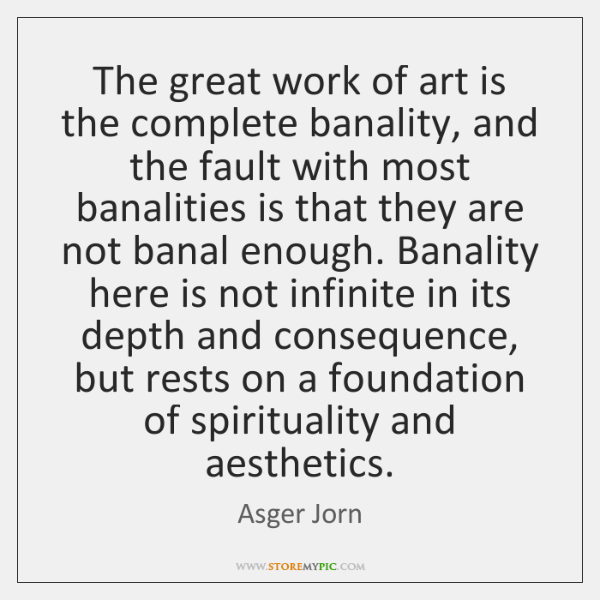 The great work of art is the complete banality, and the fault ...