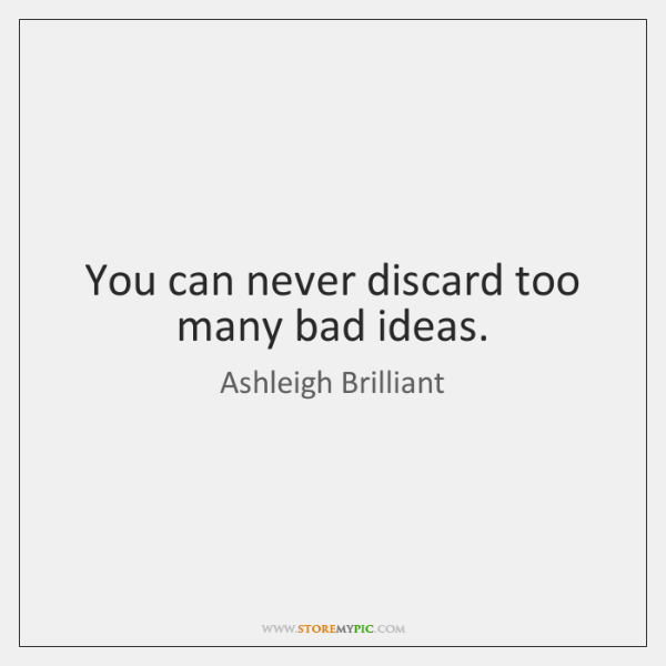 You can never discard too many bad ideas.