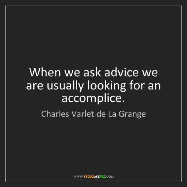 Charles Varlet de La Grange: When we ask advice we are usually looking for an accomplice.