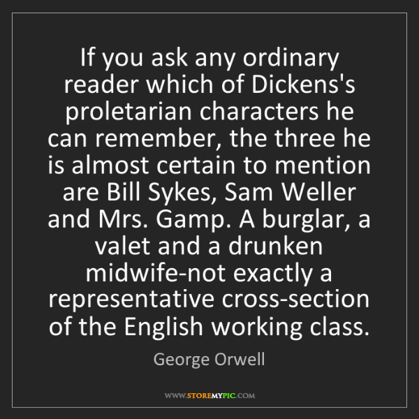 George Orwell: If you ask any ordinary reader which of Dickens's proletarian...