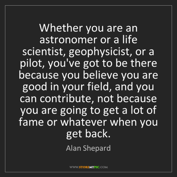Alan Shepard: Whether you are an astronomer or a life scientist, geophysicist,...