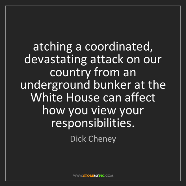 Dick Cheney: atching a coordinated, devastating attack on our country...