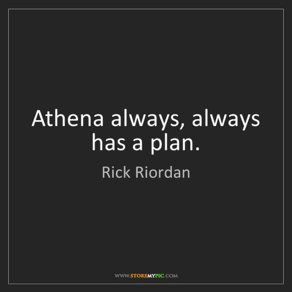 Rick Riordan: Athena always, always has a plan.