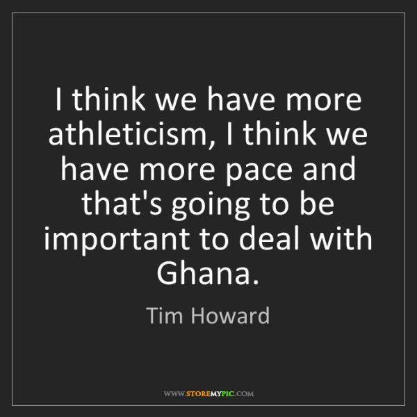 Tim Howard: I think we have more athleticism, I think we have more...