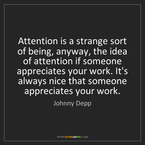 Johnny Depp: Attention is a strange sort of being, anyway, the idea...