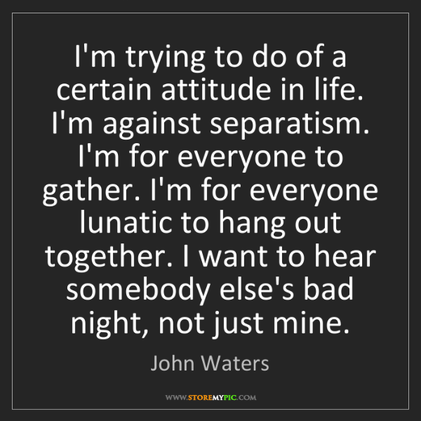 John Waters: I'm trying to do of a certain attitude in life. I'm against...