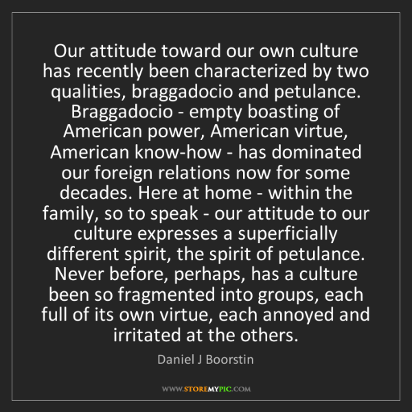 Daniel J Boorstin: Our attitude toward our own culture has recently been...