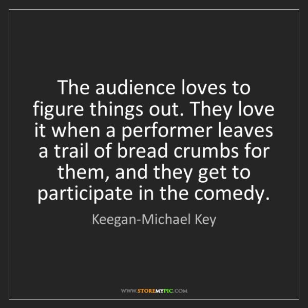 Keegan-Michael Key: The audience loves to figure things out. They love it...