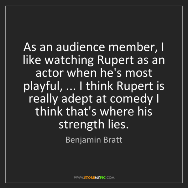 Benjamin Bratt: As an audience member, I like watching Rupert as an actor...