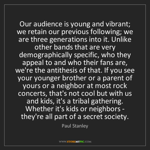 Paul Stanley: Our audience is young and vibrant; we retain our previous...