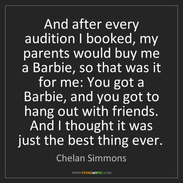 Chelan Simmons: And after every audition I booked, my parents would buy...