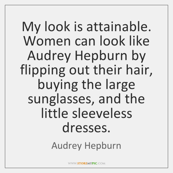 My look is attainable. Women can look like Audrey Hepburn by flipping ...