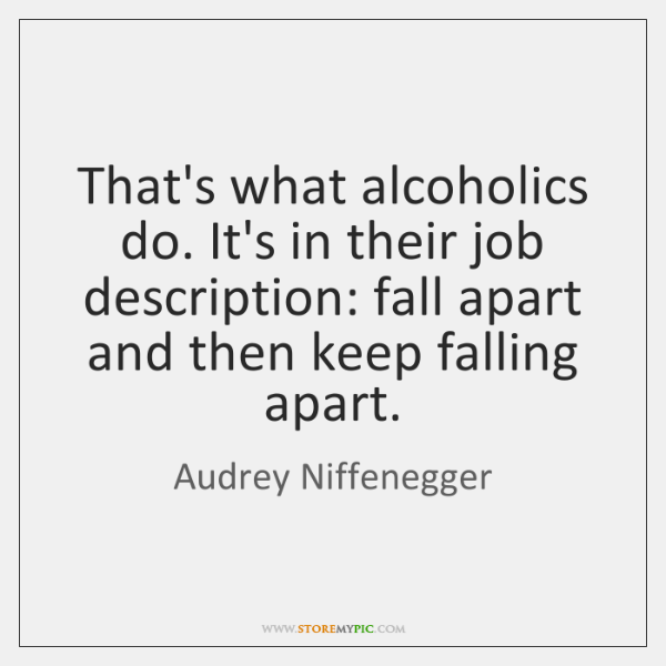 That's what alcoholics do. It's in their job description: fall apart and ...