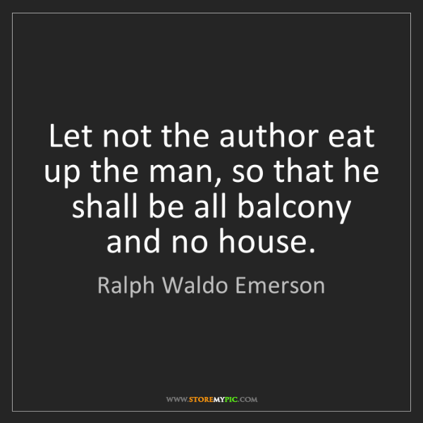 Ralph Waldo Emerson: Let not the author eat up the man, so that he shall be...