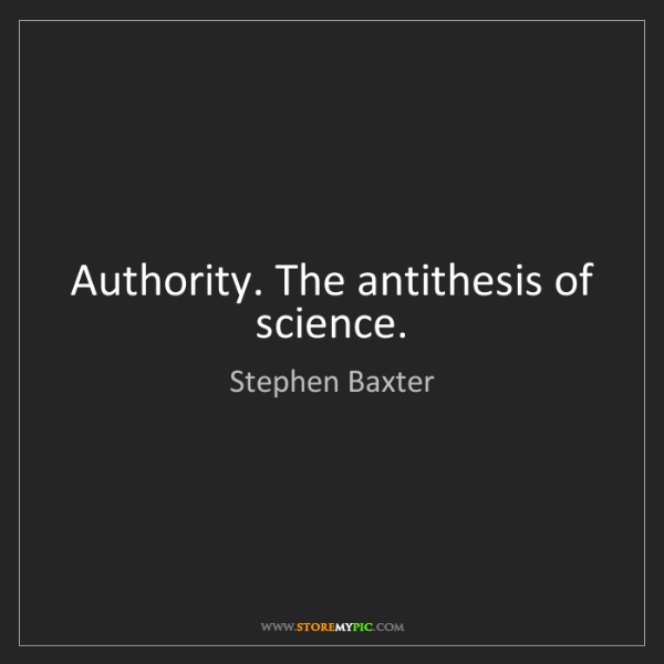 Stephen Baxter: Authority. The antithesis of science.